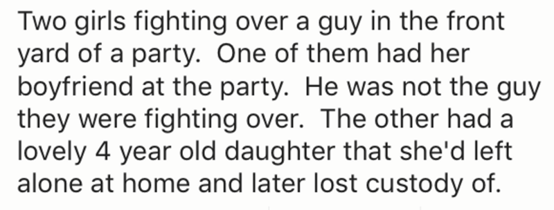 Text - Two girls fighting over a guy in the front yard of a party. One of them had her boyfriend at the party. He was not the guy they were fighting over. The other had a lovely 4 year old daughter that she'd left alone at home and later lost custody of.