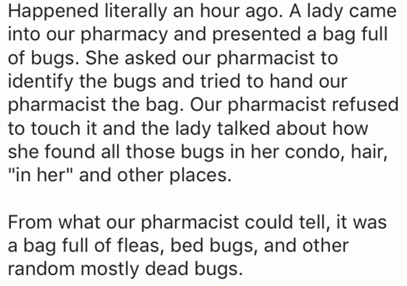 """Text - Happened literally an hour ago. A lady came into our pharmacy and presented a bag full of bugs. She asked our pharmacist to identify the bugs and tried to hand our pharmacist the bag. Our pharmacist refused to touch it and the lady talked about how she found all those bugs in her condo, hair, """"in her"""" and other places. From what our pharmacist could tell, it was a bag full of fleas, bed bugs, and other random mostly dead bugs."""
