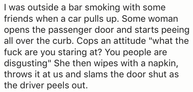 """Text - I was outside a bar smoking with some friends when a car pulls up. Some woman opens the passenger door and starts peeing all over the curb. Cops an attitude """"what the fuck are you staring at? You people are disgusting"""" She then wipes with a napkin, throws it at us and slams the door shut as the driver peels out."""