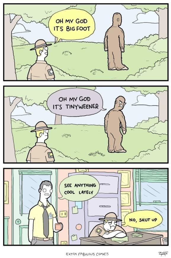 webcomic - Cartoon - OH MV GOD ITS BIG FOOT OH MV GOD ITS TINYWEENER SEE ANYTHING coOL LATELY No, SHUT UP EXTRA FABULOUS comcs