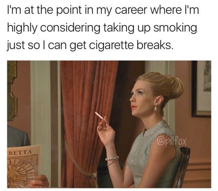 Meme at the point of a career in which you take smoking for the cigarette breaks.