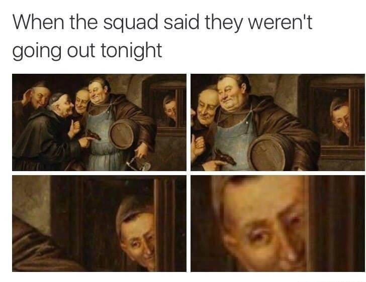 Classical painting meme about when the squad said they weren't going out tonight and you see them out.