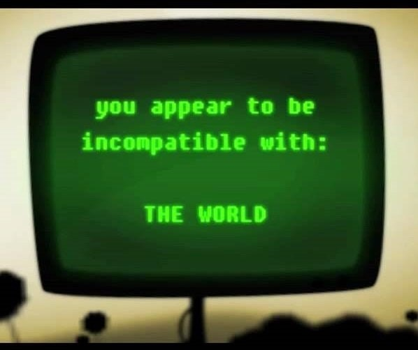 funny meme about being incompatible with the world.
