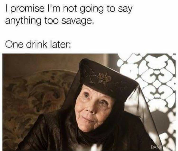 Funny meme about not saying anything too savage, but after one drink you do - featuring Lady Olenna who told Jaime Lannister that she killed Joffrey after she drank poison.
