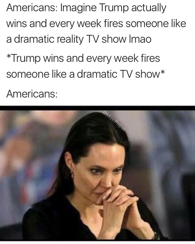 Funny meme about americans and Donald Trump - how he won and is firing someone every week like the reality show The Apprentice with pic of shocked Angelina Jolie