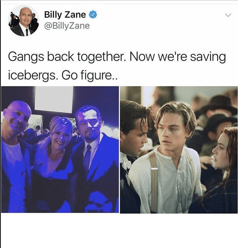 People - Billy Zane @BillyZane Gangs back together. Now we're saving icebergs. Go figure..