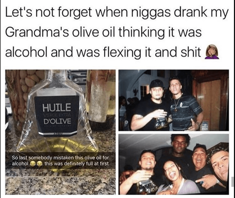 Text - Let's not forget when niggas drank my Grandma's olive oil thinking it was alcohol and was flexing it and shit HUILE VIERGE EXTRA D'OLIVE So last somebody mistaken this olive oil for alcohol this was definitely full at first