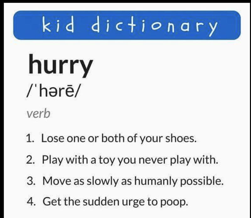 Text - kid dictionary hurry /'harē/ verb 1. Lose one or both of your shoes 2. Play with a toy you never play with. 3. Move as slowly as humanly possible. 4. Get the sudden urge to poop