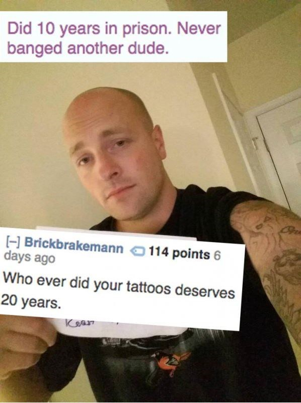 Text - Did 10 years in prison. Never banged another dude. Brickbrakemann 114 points H days ago Who ever did your tattoos deserves 20 years Kஅவ