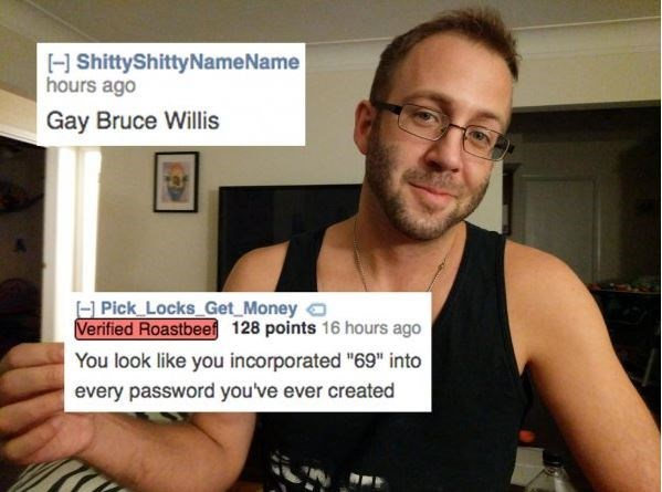 """Arm - HShittyShitty Name Name hours ago Gay Bruce Willis H Pick Locks Get Money Verified Roastbeef 128 points 16 hours ago You look like you incorporated """"69"""" into every password you've ever created"""