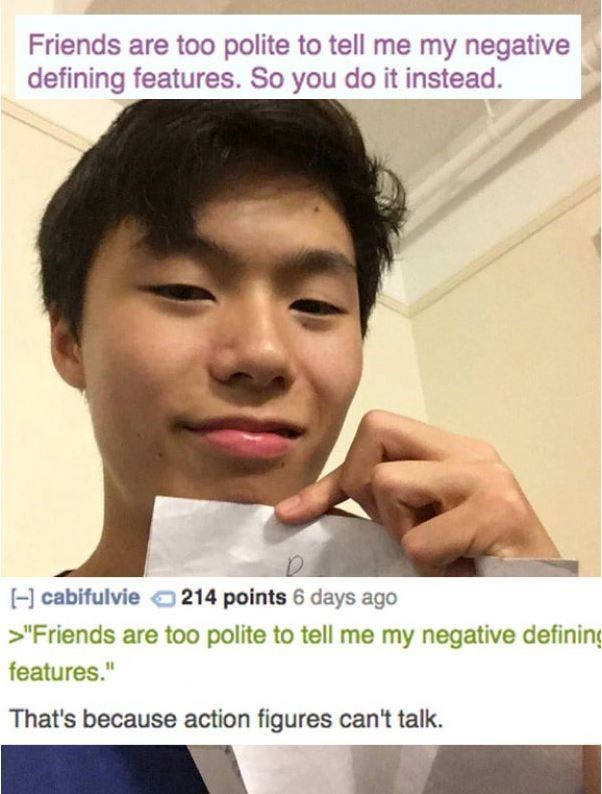 """Face - Friends are too polite to tell me my negative defining features. So you do it instead. H cabifulvie214 points 6 days ago >""""Friends are too polite to tell me my negative defining features."""" That's because action figures can't talk."""