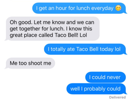Text - I get an hour for lunch everyday Oh good. Let me know and we can get together for lunch. I know this great place called Taco Bell! Lol I totally ate Taco Bell today lol Me too shoot me I could never well probably could Delivered