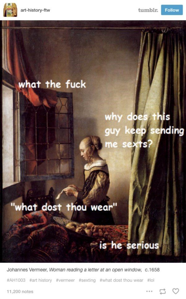 """Poster - tumblr. art-history-ftw Follow what the fuck why does this guy keep sending me sexts? """"what dost thou wear"""" is he serious Johannes Vermeer, Woman reading a letter at an open window, c.1658 #AH1003 #art history #vermeer #sexting #what dost thou wear #lol 11,200 notes"""