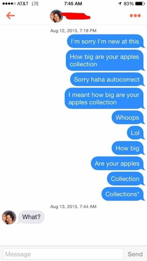 Text - AT&T LTE 1 83% 7:45 AM Aug 12, 2015, 7:18 PM I'm sorry I'm new at this How big are your apples collection Sorry haha autocorrect I meant how big are your apples collection Whoops Lol How big Are your apples Collection Collections* Aug 13, 2015, 7:44 AM What? Send Message