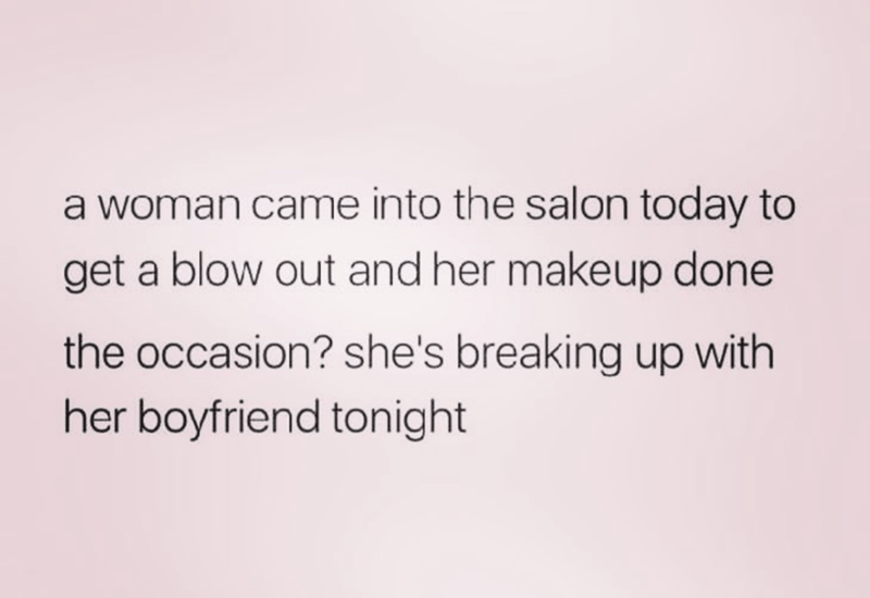Meme of someone who came into a salon to have her hair blow out and make up done to break up with the boyfriend