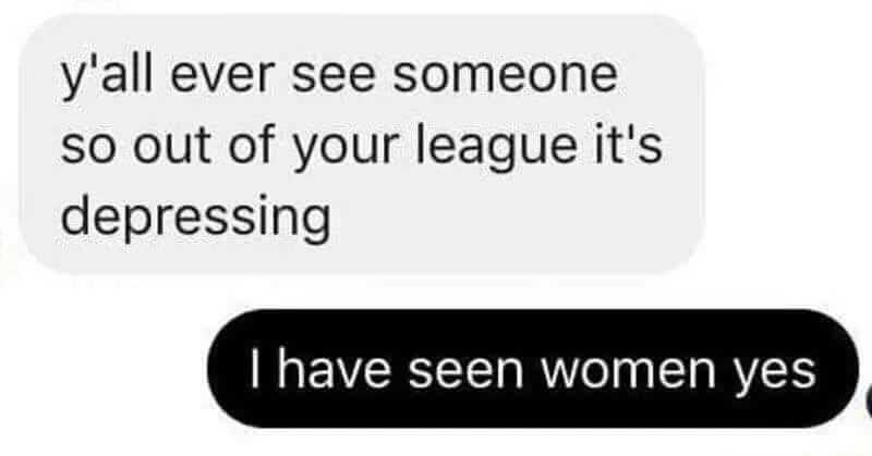 Funny meme about all women being out of someone's league.