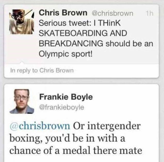 funny scottish posts on twitter Serious tweet: I THinK SKATEBOARDING AND BREAKDANCING should be an Olympic sport! In reply to Chris Brown Frankie Boyle @frankieboyle @chrisbrown Or intergender boxing, you'd be in with a chance of a medal there mate
