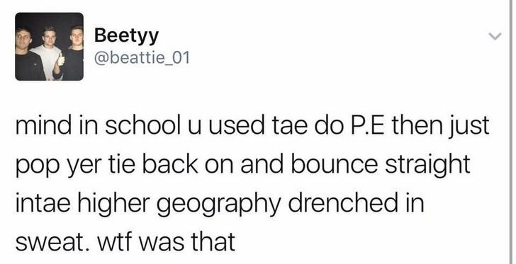 funny scottish posts on twitter mind in school u used tae do P.E then just pop yer tie back on and bounce straight intae higher geography drenched in sweat. wtf was that
