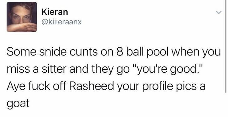 """funny scottish posts on twitter Some snide cunts on 8 ball pool when you miss a sitter and they go """"you're good."""" Aye fuck off Rasheed your profile pics a goat"""