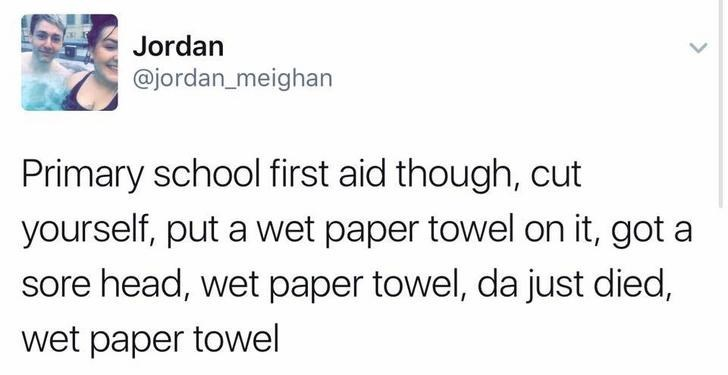 funny scottish posts on twitter Primary school first aid though, cut yourself, put a wet paper towel on it, got a sore head, wet paper towel, dajust died, wet paper towel