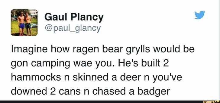 funny scottish posts on twitter Imagine how ragen bear grylls would be gon camping wae you. He's built 2 hammocks n skinned a deer n you've downed 2 cansn chased a badger ifunny.co