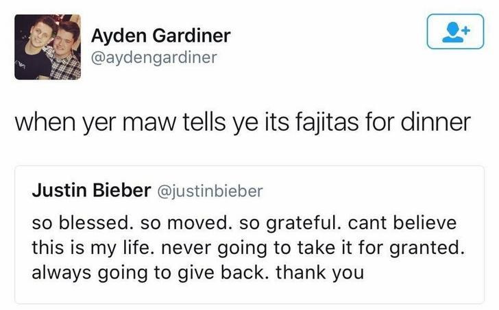 funny scottish posts on twitter when yer maw tells ye its fajitas for dinner Justin Bieber @justinbieber so blessed. so moved. so grateful. cant believe this is my life. never going to take it for granted. always going to give back. thank you