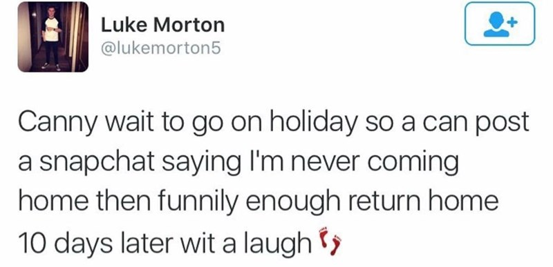 funny scottish posts on twitter Canny wait to go on holiday so a can post snapchat saying l'm never coming home then funnily enough return home 10 days later wit a laugh