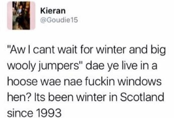 """funny scottish posts on twitter AwI cant wait for winter and big wooly jumpers"""" dae ye live in a hoose wae nae fuckin windows hen? Its been wiinter in Scotland since 1993"""