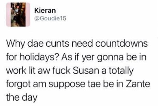 funny scottish posts on twitter Why dae cunts need countdowns for holidays? As if yer gonna be in work lit aw fuck Susan a totally forgot am suppose tae be in Zante the day
