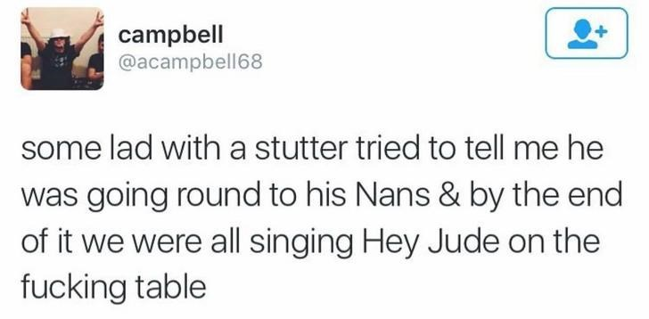 funny scottish posts on twitter some lad witha stutter tried to tell me he was going round to his Nans & by the end of it we were all singing Hey Jude on the fucking table