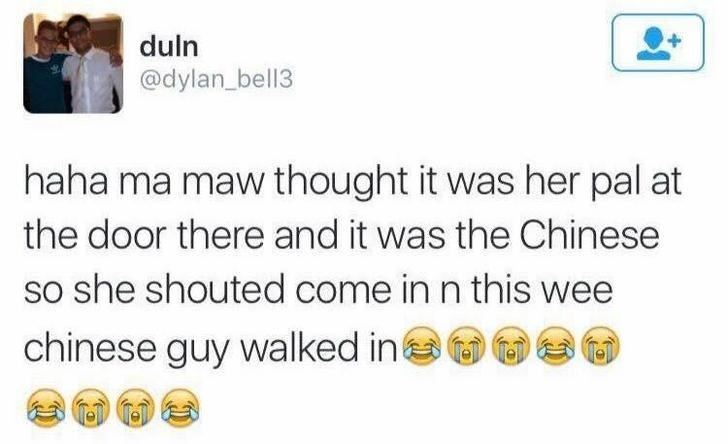 funny scottish posts on twitter haha ma maw thought it was her pal at the door there and it was the Chinese so she shouted come in n this wee chinese guy walked in