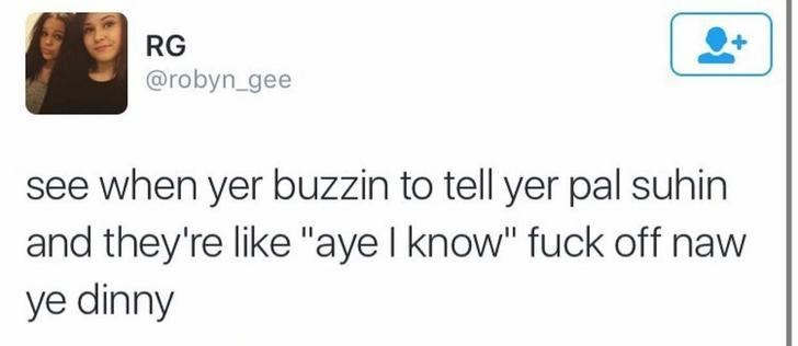 """funny scottish posts on twitter when yer buzzin to tell yer pal suhin and they're like """"aye I know"""" fuck off naw ye dinny"""