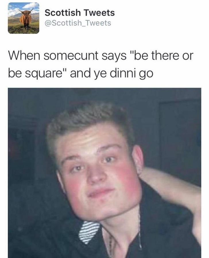 """funny scottish posts on twitter When somecunt says """"be there or be square"""" and ye dinni go"""