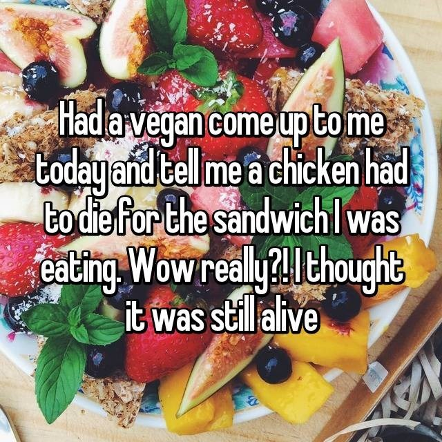 Natural foods - Hada vegan come up tome todayand tellme a chicken had to die for the sandwichlwas eating Wow realylthought it was stilalive