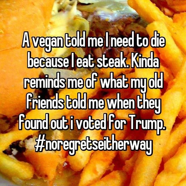 Junk food - Avegantald me Ineed to die because eat steak. Kinda reminds me of what my dd friends bold me when they Found out i voted For Trump #horegretseicherway