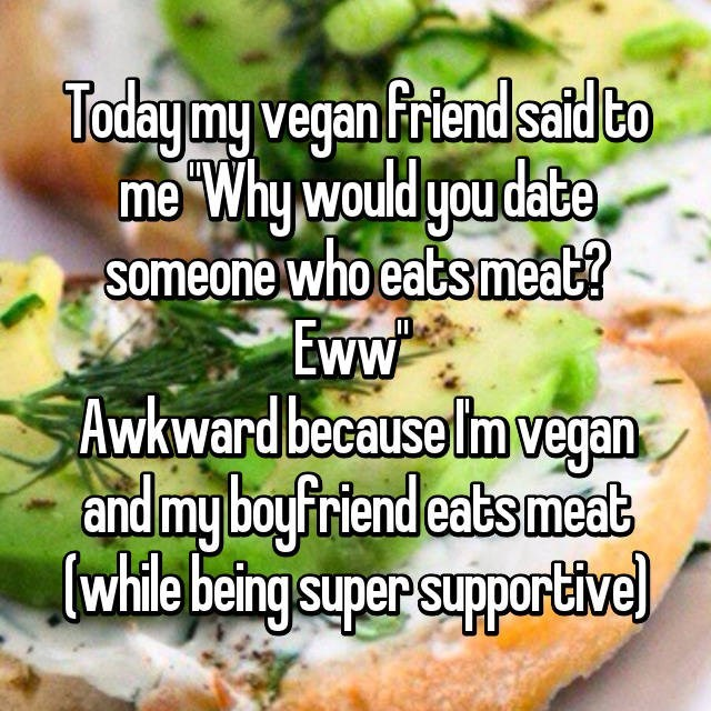 Dish - Todaymy vegan friend said to me Why would you date someone who eats meat? Eww Awkward because Im vegan and my boyfriend eats meat while being super supportivel