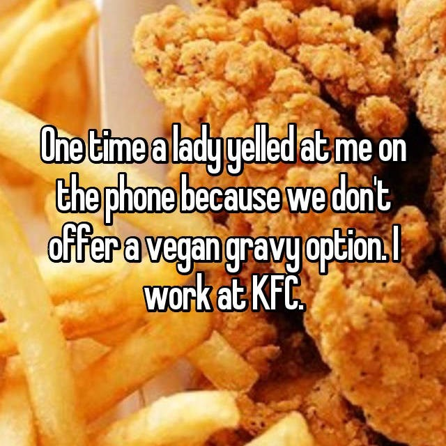 Dish - One time a ladygelled at me on the phone because we dont offeravegan gravy option. Work at KFC
