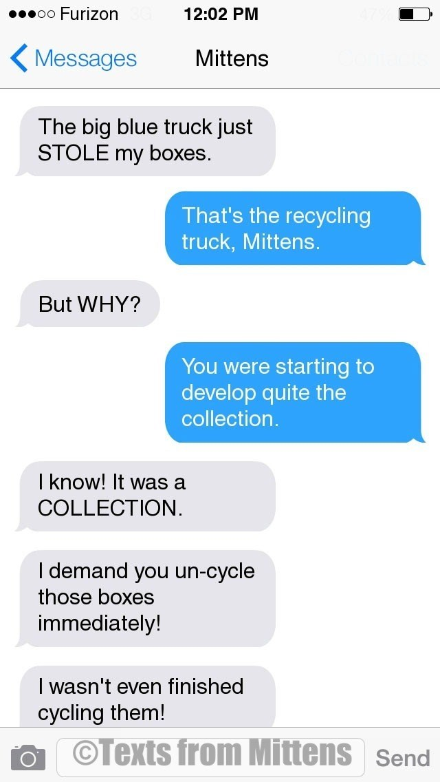 Text - oo Furizon 12:02 PM Messages Mittens The big blue truck just STOLE my boxes. That's the recycling truck, Mittens. But WHY? You were starting to develop quite the collection. I know! It was a COLLECTION. I demand you un-cycle those boxes immediately! I wasn't even finished cycling them! OTexts from Mittens Send