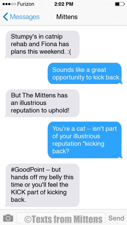 "Text - o0 Furizon 2:02 PM Messages Mittens Stumpy's in catnip rehab and Fiona has plans this weekend. : Sounds like a great opportunity to kick back But The Mittens has an illustrious reputation to uphold! You're a cat -- isn't part of your illustrious reputation ""kicking back? #GoodPoint-but hands off my belly this time or you'll feel the KICK part of kicking back OTexts from Mittens Send"