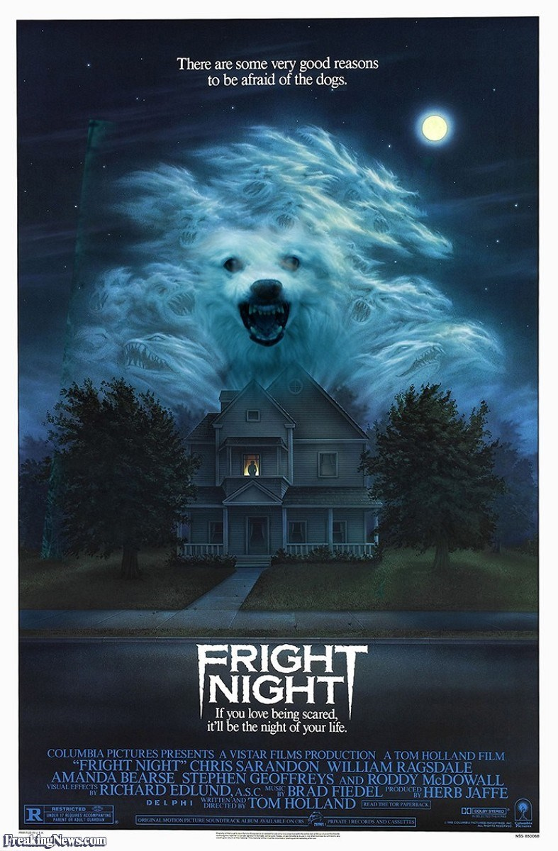 "Poster - There are some very good reasons to be afraid of the dogs. FRIGHT NIGHT If you love being scared, it'll be the night of your life. COLUMBIA PICTURES PRESENTS A VISTAR FILMS PRODUCTION A TOM HOLLAND FILM ""FRIGHT NIGHT"" CHRIS SARANDON WILLIAM RAGSDALE AMANDA BEARSE STEPHEN GEOFFREYS AND RODDY MCDOWALL VISUAL EFFECTS RICHARD EDLUND, A.S.C. MUSIC BRAD FIEDEL PRODUCRHERB JAFFE DIRECTED BYTOM HOLLAND VRITTEN AND D ELPH KEAD THE TOR PAPERBACK RESTRICTED R Freaking News.com"