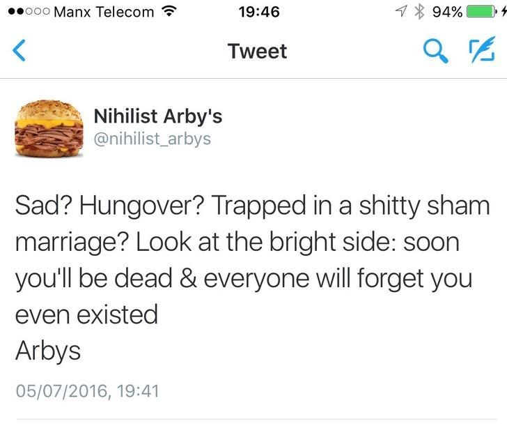 Text - 94% o00 Manx Telecom 19:46 Tweet Nihilist Arby's @nihilist_arbys Sad? Hungover? Trapped in a shitty sham marriage? Look at the bright side: soon you'll be dead & everyone will forget you even existed Arbys 05/07/2016, 19:41