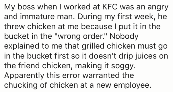 "Text - My boss when I worked at KFC was an angry and immature man. During my first week, he threw chicken at me because l put it in the bucket in the ""wrong order."" Nobody explained to me that grilled chicken must go in the bucket first so it doesn't drip juices on the friend chicken, making it soggy. Apparently this error warranted the chucking of chicken at a new employee."