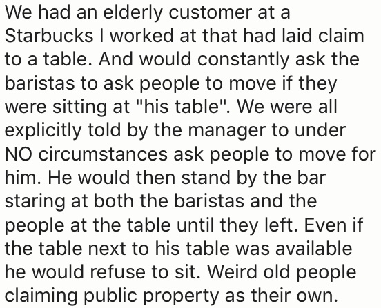 "Text - We had an elderly customer at a Starbucks I worked at that had laid claim to a table. And would constantly ask the baristas to ask people to move if they were sitting at ""his table"". We were all explicitly told by the manager to under NO circumstances ask people to move for him. He would then stand by the bar staring at both the baristas and the people at the table until they left. Even if the table next to his table was available he would refuse to sit. Weird old people claiming public p"