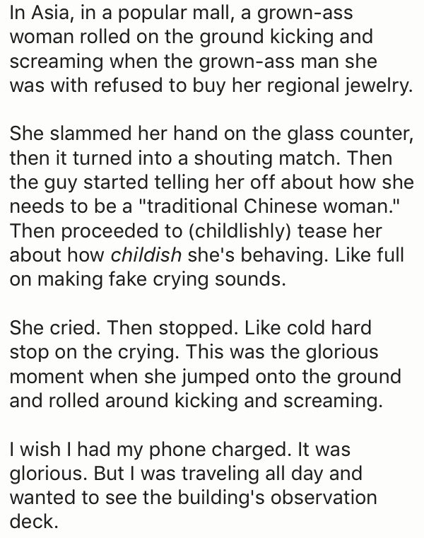 "Text - In Asia, in a popular mall, a grown-ass woman rolled on the ground kicking and screaming when the grown-ass man she was with refused to buy her regional jewelry. She slammed her hand on the glass counter, then it turned into a shouting match. Then the guy started telling her off about how she needs to be a ""traditional Chinese woman."" Then proceeded to (childlishly) tease her about how childish she's behaving. Like full making fake crying sounds. She cried. Then stopped. Like cold hard st"