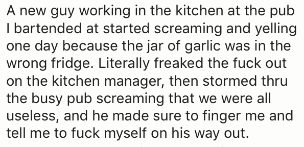 Text - A new guy working in the kitchen at the pub I bartended at started screaming and yelling one day because the jar of garlic was in the wrong fridge. Literally freaked the fuck out on the kitchen manager, then stormed thru the busy pub screaming that we were all useless, and he made sure to finger me and tell me to fuck myself on his way out.
