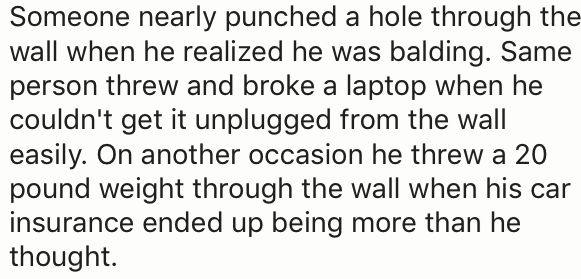 Text - Someone nearly punched a hole through the wall when he realized he was balding. Same person threw and broke a laptop when he couldn't get it unplugged from the wall easily. On another occasion he threw a 20 pound weight through the wall when his car insurance ended up being more than he thought.