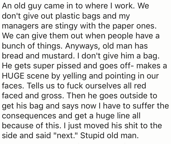 Text - An old guy came in to where I work. We don't give out plastic bags and my managers are stingy with the paper ones. We can give them out when people have a bunch of things. Anyways, old man has bread and mustard. I don't give him a bag. He gets super pissed and goes off- makes a HUGE scene by yelling and pointing in our faces. Tells us to fuck ourselves all red faced and gross. Then he goes outside to get his bag and says now I have to suffer the consequences and get a huge line all becaus