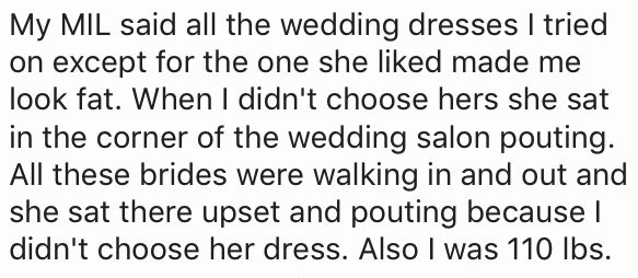 Text - My MIL said all the wedding dresses I tried on except for the one she liked made me look fat. When l didn't choose hers she sat in the corner of the wedding salon pouting All these brides were walking in and out and she sat there upset and pouting because I didn't choose her dress. Also I was 110 Ibs.