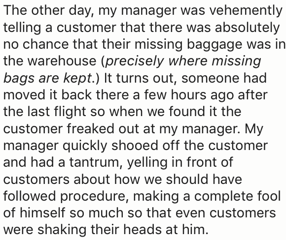 Text - The other day, my manager was vehemently telling a customer that there was absolutely no chance that their missing baggage was in the warehouse (precisely where missing bags are kept.) It turns out, someone had moved it back there a few hours ago after the last flight so when we found it the customer freaked out at my manager. My manager quickly shooed off the customer and had a tantrum, yelling in front of customers about how we should have followed procedure, making a complete fool of h