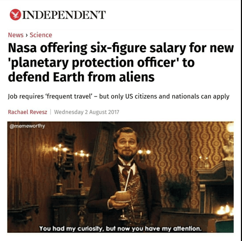 Text - INDEPENDENT News Science Nasa offering six-figure salary for new 'planetary protection officer' to defend Earth from aliens Job requires 'frequent travel' - but only US citizens and nationals can apply Rachael Revesz Wednesday 2 August 2017 @memeworthy You had my curiosity, but now you have my attention.